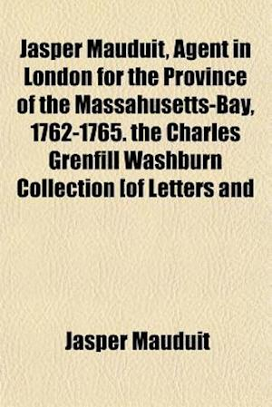 Jasper Mauduit, Agent in London for the Province of the Massahusetts-Bay, 1762-1765. the Charles Grenfill Washburn Collection [Of Letters and af Jasper Mauduit