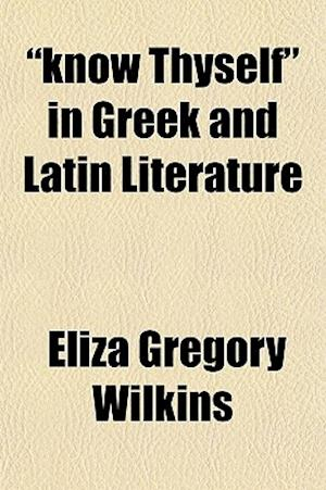 Know Thyself in Greek and Latin Literature af Eliza Gregory Wilkins