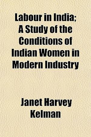 Labour in India; A Study of the Conditions of Indian Women in Modern Industry af Janet Harvey Kelman