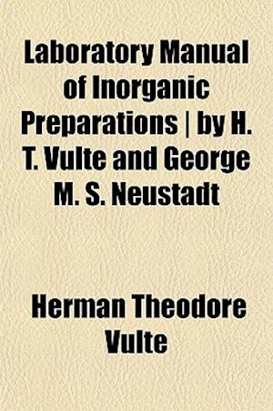 Laboratory Manual of Inorganic Preparations - By H. T. Vulte and George M. S. Neustadt af Herman Theodore Vulte, Herman Theodore Vult