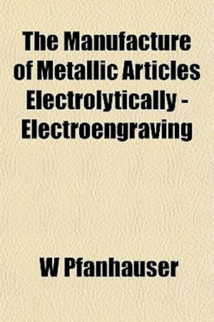 The Manufacture of Metallic Articles Electrolytically - Electroengraving af W. Pfanhauser