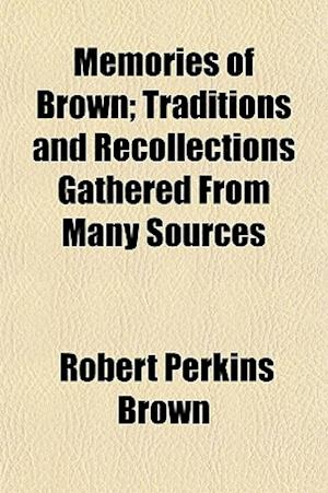 Memories of Brown; Traditions and Recollections Gathered from Many Sources af Robert Perkins Brown