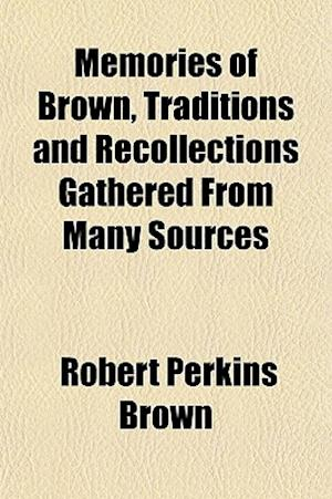 Memories of Brown, Traditions and Recollections Gathered from Many Sources af Robert Perkins Brown
