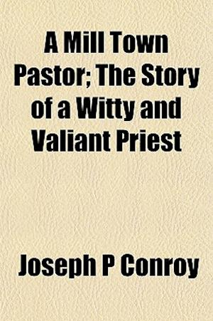 A Mill Town Pastor; The Story of a Witty and Valiant Priest af Joseph P. Conroy