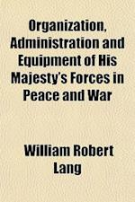 Organization, Administration and Equipment of His Majesty's Forces in Peace and War af William Robert Lang