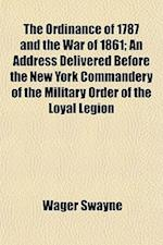 The Ordinance of 1787 and the War of 1861; An Address Delivered Before the New York Commandery of the Military Order of the Loyal Legion af Wager Swayne