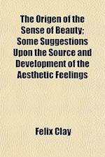 The Origen of the Sense of Beauty; Some Suggestions Upon the Source and Development of the Aesthetic Feelings af Felix Clay