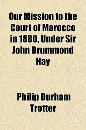 Our Mission to the Court of Marocco in 1880, Under Sir John Drummond Hay af Philip Durham Trotter