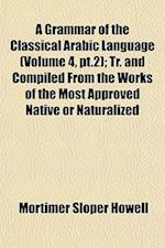 A Grammar of the Classical Arabic Language (Volume 4, PT.2); Tr. and Compiled from the Works of the Most Approved Native or Naturalized af Mortimer Sloper Howell