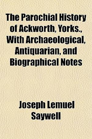 The Parochial History of Ackworth, Yorks., with Archaeological, Antiquarian, and Biographical Notes af Joseph Lemuel Saywell