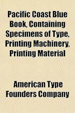 Pacific Coast Blue Book, Containing Specimens of Type, Printing Machinery, Printing Material af American Type Founders Company