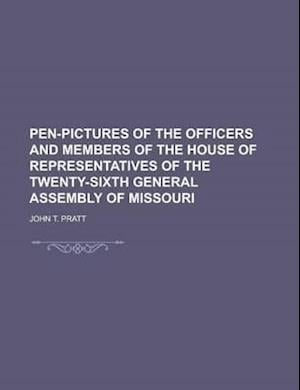 Pen-Pictures of the Officers and Members of the House of Representatives of the Twenty-Sixth General Assembly of Missouri af John T. Pratt