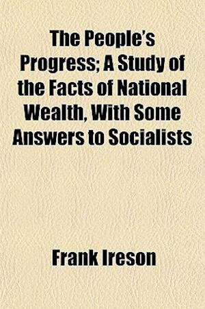 The People's Progress; A Study of the Facts of National Wealth, with Some Answers to Socialists af Frank Ireson