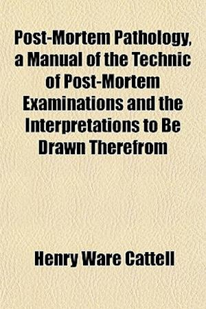 Post-Mortem Pathology, a Manual of the Technic of Post-Mortem Examinations and the Interpretations to Be Drawn Therefrom af Henry Ware Cattell