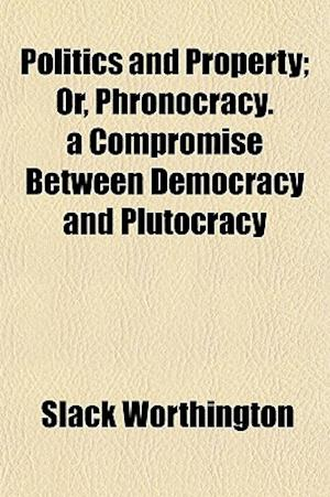 Politics and Property; Or, Phronocracy. a Compromise Between Democracy and Plutocracy af Slack Worthington