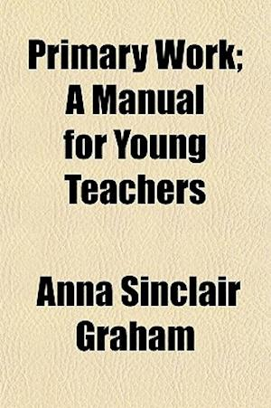 Primary Work; A Manual for Young Teachers af Anna Sinclair Graham
