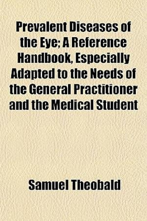 Prevalent Diseases of the Eye; A Reference Handbook, Especially Adapted to the Needs of the General Practitioner and the Medical Student af Samuel Theobald