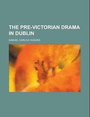 The Pre-Victorian Drama in Dublin af Samuel Carlyle Hughes