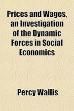 Prices and Wages, an Investigation of the Dynamic Forces in Social Economics af Percy Wallis