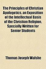 The Principles of Christian Apologetics, an Exposition of the Intellectual Basis of the Christian Religion, Specially Written for Senior Students af Thomas Joseph Walshe