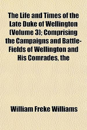 The Life and Times of the Late Duke of Wellington (Volume 3); Comprising the Campaigns and Battle-Fields of Wellington and His Comrades af William Freke Williams