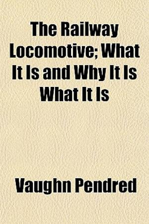 The Railway Locomotive; What It Is and Why It Is What It Is af Vaughn Pendred