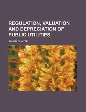 Regulation, Valuation and Depreciation of Public Utilities af Samuel S. Wyer