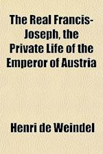 The Real Francis-Joseph, the Private Life of the Emperor of Austria af Henri De Weindel