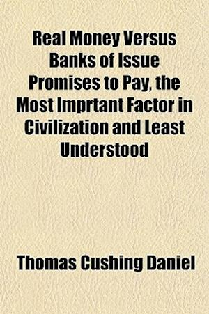 Real Money Versus Banks of Issue Promises to Pay, the Most Imprtant Factor in Civilization and Least Understood af Thomas Cushing Daniel