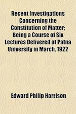Recent Investigations Concerning the Constitution of Matter; Being a Course of Six Lectures Delivered at Patna University in March, 1922 af Edward Philip Harrison