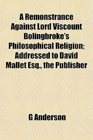 A Remonstrance Against Lord Viscount Bolingbroke's Philosophical Religion; Addressed to David Mallet Esq., the Publisher af G. Anderson