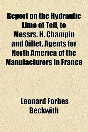 Report on the Hydraulic Lime of Teil, to Messrs. H. Champin and Gillet, Agents for North America of the Manufacturers in France af Leonard Forbes Beckwith