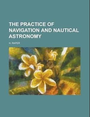 The Practice of Navigation and Nautical Astronomy af John Joseph Henry, H. Raper