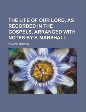 The Life of Our Lord, as Recorded in the Gospels, Arranged with Notes by F. Marshall af Julian Hawthorne, Francis Marshall