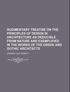 Rudimentary Treatise on the Principles of Design in Architecture as Deducible from Nature and Exemplified in the Works of the Greek and Gothic Archite af Edward Lacy Garbett