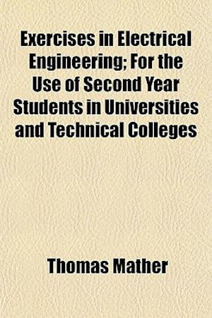 Exercises in Electrical Engineering; For the Use of Second Year Students in Universities and Technical Colleges af Thomas Mather