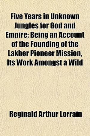 Five Years in Unknown Jungles for God and Empire; Being an Account of the Founding of the Lakher Pioneer Mission, Its Work Amongst a Wild af Reginald Arthur Lorrain