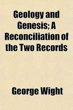 Geology and Genesis; A Reconciliation of the Two Records af George Wight