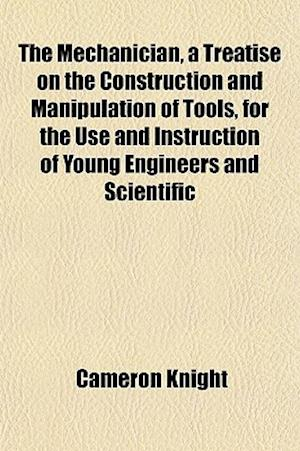 The Mechanician, a Treatise on the Construction and Manipulation of Tools, for the Use and Instruction of Young Engineers and Scientific af Cameron Knight