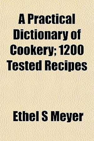 A Practical Dictionary of Cookery; 1200 Tested Recipes af Ethel S. Meyer