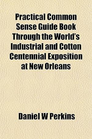 Practical Common Sense Guide Book Through the World's Industrial and Cotton Centennial Exposition at New Orleans af Daniel W. Perkins