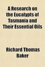 A Research on the Eucalypts of Tasmania and Their Essential Oils af Richard Thomas Baker