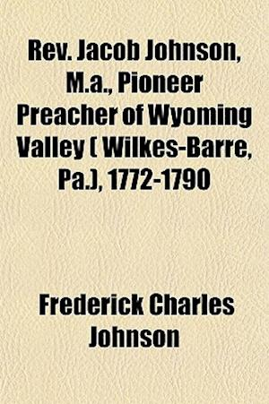 REV. Jacob Johnson, M.A., Pioneer Preacher of Wyoming Valley ( Wilkes-Barre, Pa.), 1772-1790 af Frederick Charles Johnson