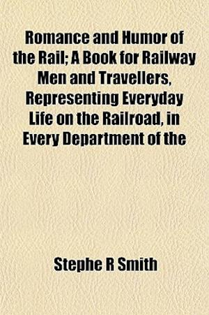 Romance and Humor of the Rail; A Book for Railway Men and Travellers, Representing Everyday Life on the Railroad, in Every Department of the af Stephe R. Smith