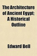 The Architecture of Ancient Egypt; A Historical Outline af Edward Bell