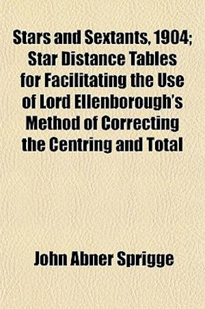 Stars and Sextants, 1904; Star Distance Tables for Facilitating the Use of Lord Ellenborough's Method of Correcting the Centring and Total af John Abner Sprigge