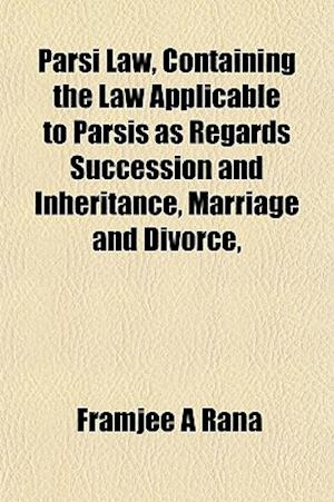 Parsi Law, Containing the Law Applicable to Parsis as Regards Succession and Inheritance, Marriage and Divorce, af Framjee A. Rana, Framjee A. Rn