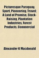 Picturesque Paraguay, Sport, Pioneering, Travel; A Land of Promise, Stock-Raising, Plantation Industries, Forest Products, Commercial af Alexander K. MacDonald