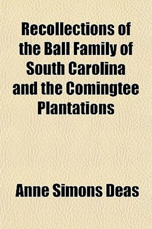 Recollections of the Ball Family of South Carolina and the Comingtee Plantations af Anne Simons Deas