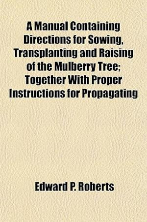 A Manual Containing Directions for Sowing, Transplanting and Raising of the Mulberry Tree; Together with Proper Instructions for Propagating af Edward P. Roberts